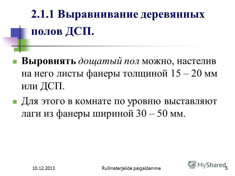 10.12.2013Rullmaterjalide paigaldamine5 2.1.1 Выравнивание деревянных полов ДСП. Выровнять дощатый пол можно, настелив на него листы фанеры толщиной 15 – 20 мм или ДСП. Для этого в комнате по уровню выставляют лаги из фанеры шириной 30 – 50 мм.