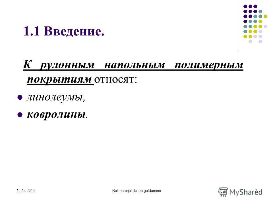 10.12.2013Rullmaterjalide paigaldamine2 1.1 Введение. К рулонным напольным полимерным покрытиям относят: линолеумы, ковролины.