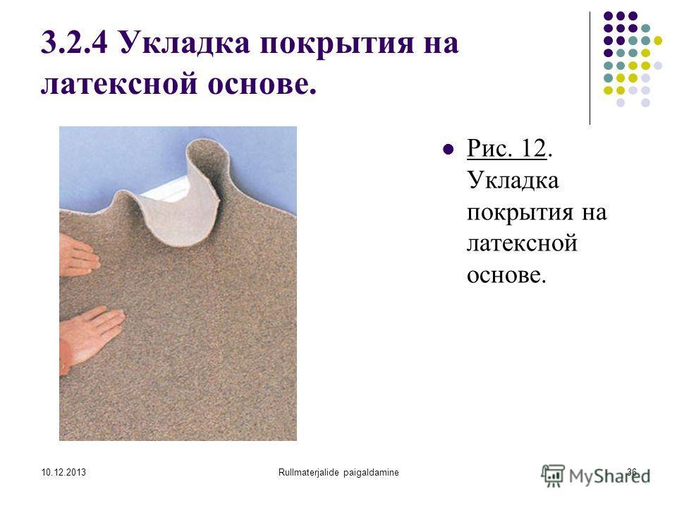 10.12.2013Rullmaterjalide paigaldamine36 3.2.4 Укладка покрытия на латексной основе. Рис. 12. Укладка покрытия на латексной основе.