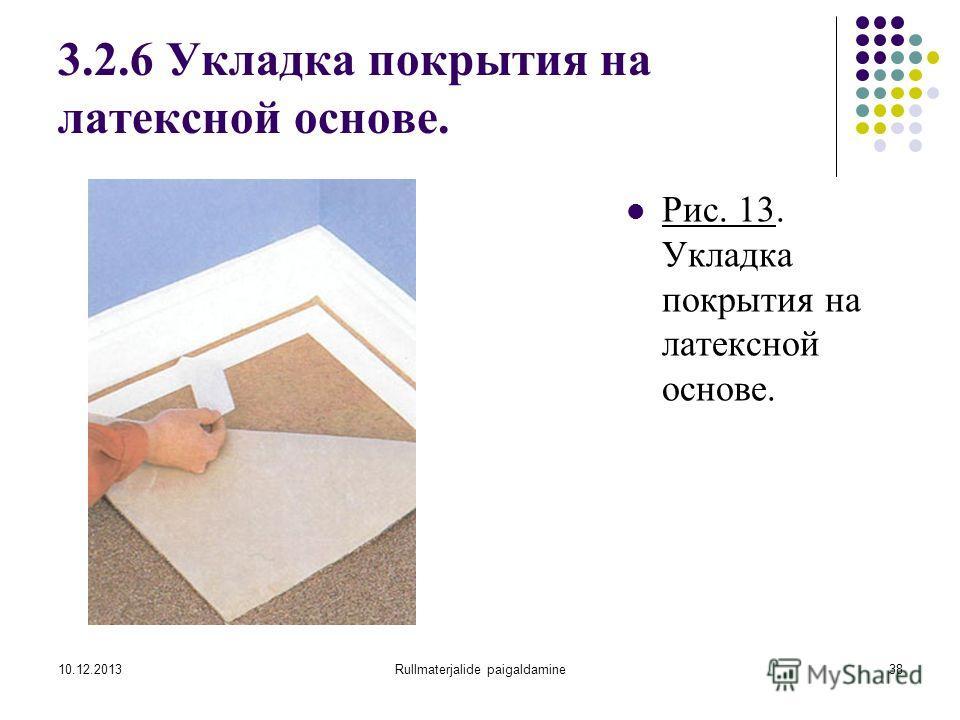 10.12.2013Rullmaterjalide paigaldamine38 3.2.6 Укладка покрытия на латексной основе. Рис. 13. Укладка покрытия на латексной основе.