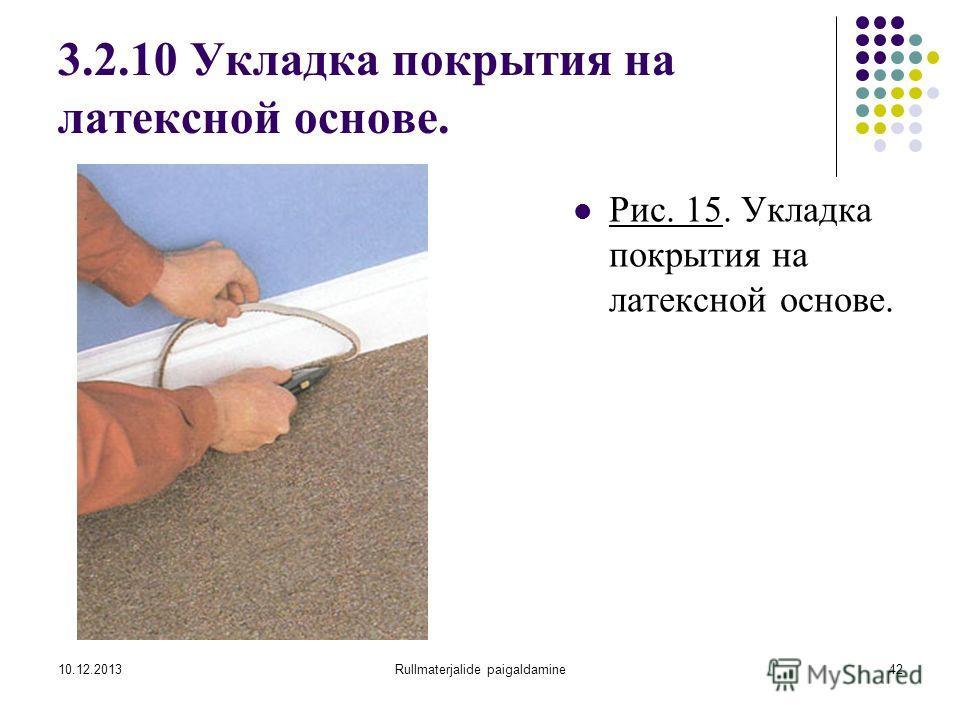 10.12.2013Rullmaterjalide paigaldamine42 3.2.10 Укладка покрытия на латексной основе. Рис. 15. Укладка покрытия на латексной основе.