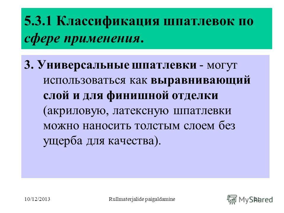 10/12/2013Rullmaterjalide paigaldamine21 5.3.1 Классификация шпатлевок по сфере применения. 3. Универсальные шпатлевки - могут использоваться как выравнивающий слой и для финишной отделки (акриловую, латексную шпатлевки можно наносить толстым слоем б