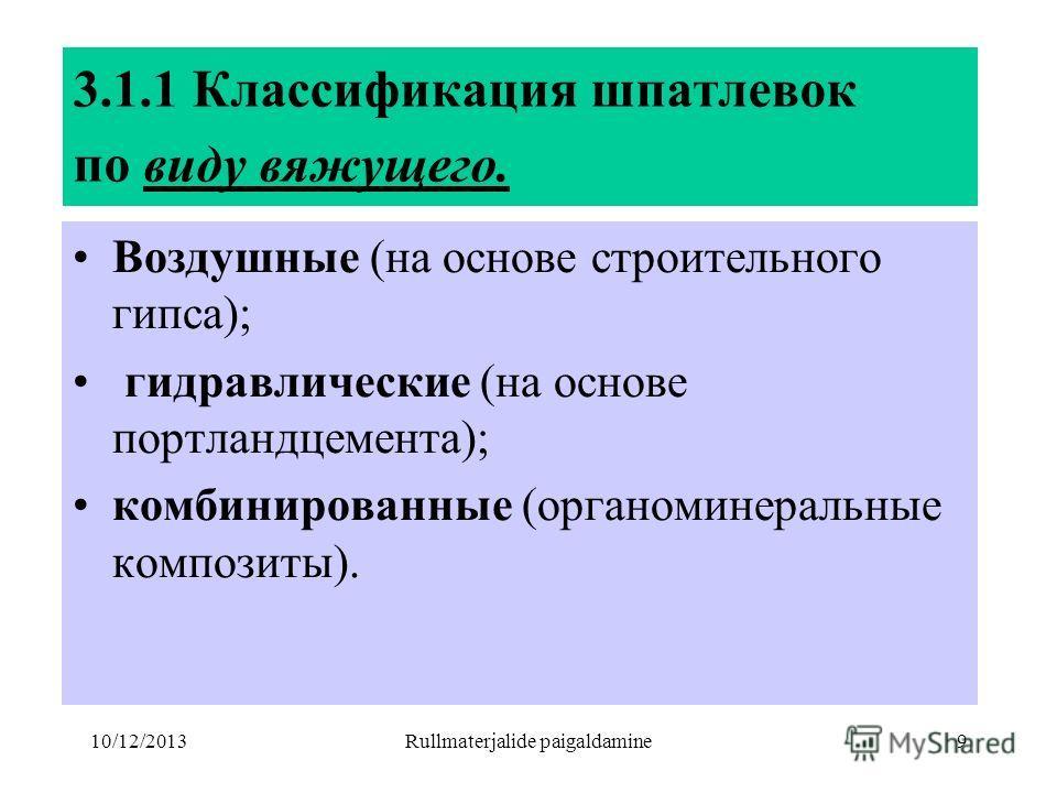 10/12/2013Rullmaterjalide paigaldamine9 3.1.1 Классификация шпатлевок по виду вяжущего. Воздушные (на основе строительного гипса); гидравлические (на основе портландцемента); комбинированные (органоминеральные композиты).