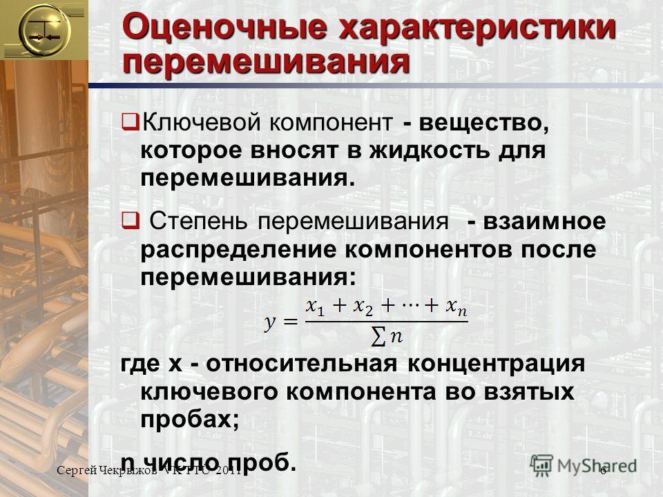 Сергей Чекрыжов VK TTÜ 20116 Оценочные характеристики перемешивания Ключевой компонент - вещество, которое вносят в жидкость для перемешивания. Степень перемешивания - взаимное распределение компонентов после перемешивания: где x - относительная конц