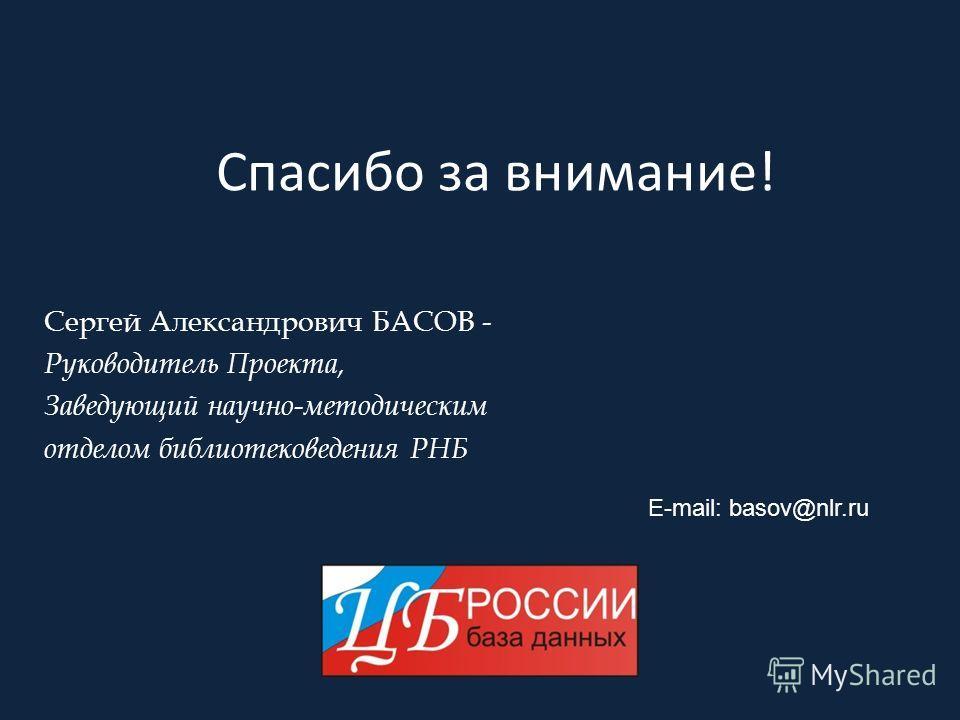 Спасибо за внимание! Сергей Александрович БАСОВ - Руководитель Проекта, Заведующий научно-методическим отделом библиотековедения РНБ E-mail: basov@nlr.ru