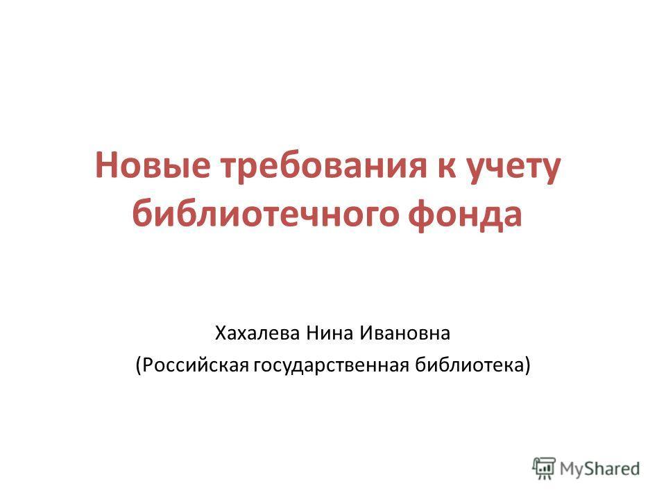Новые требования к учету библиотечного фонда Хахалева Нина Ивановна (Российская государственная библиотека)