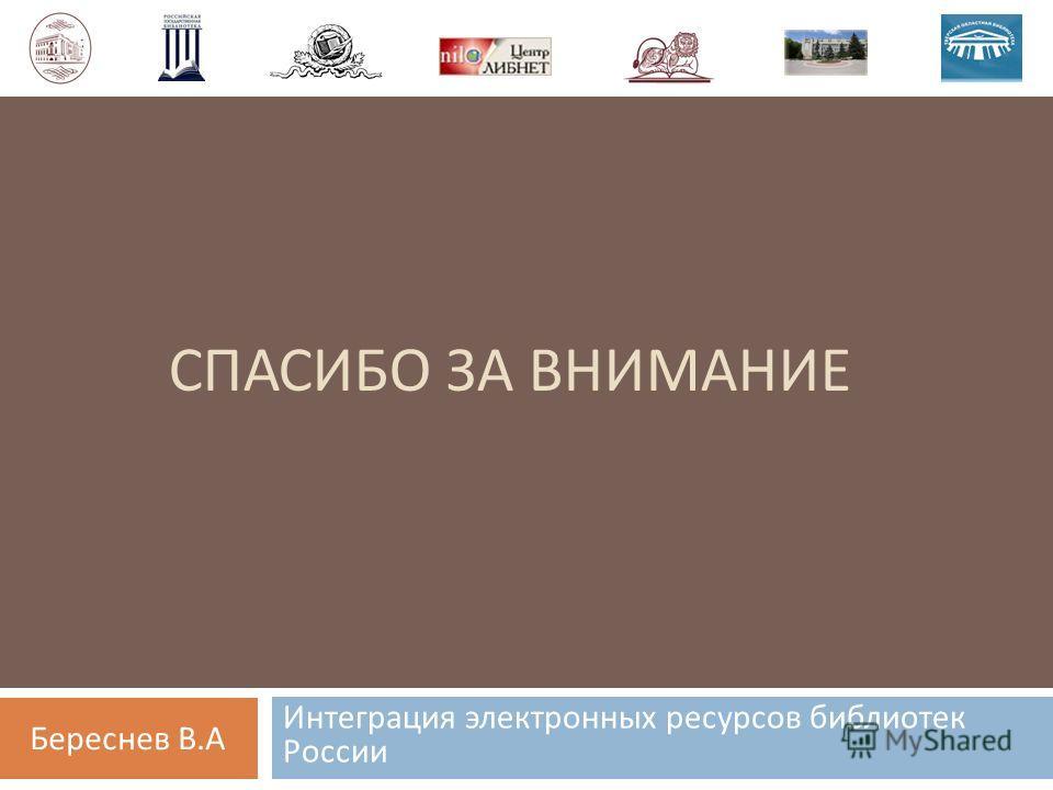 СПАСИБО ЗА ВНИМАНИЕ Интеграция электронных ресурсов библиотек России Береснев В.А