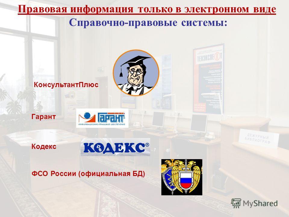 Правовая информация только в электронном виде Справочно-правовые системы: КонсультантПлюс Гарант Кодекс ФСО России (официальная БД)