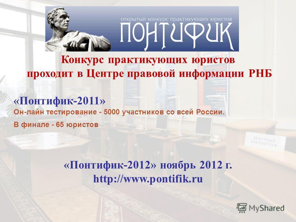Конкурс практикующих юристов проходит в Центре правовой информации РНБ «Понтифик-2011» Он-лайн тестирование - 5000 участников со всей России. В финале - 65 юристов «Понтифик-2012» ноябрь 2012 г. http://www.pontifik.ru