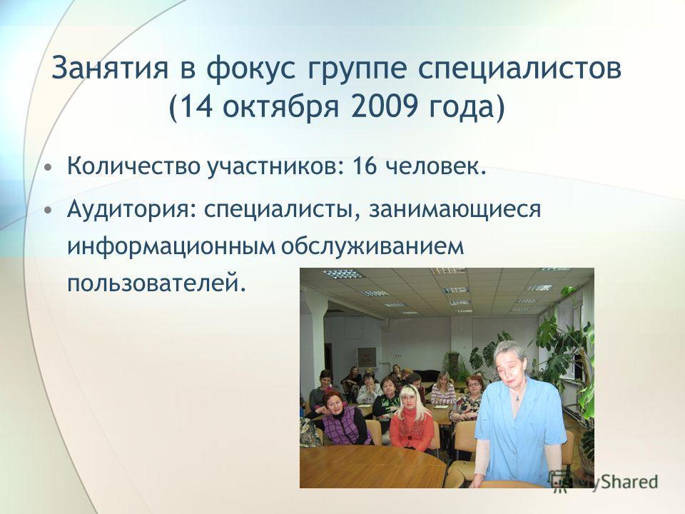 Занятия в фокус группе специалистов (14 октября 2009 года) Количество участников: 16 человек. Аудитория: специалисты, занимающиеся информационным обслуживанием пользователей.