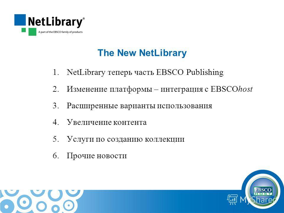 The New NetLibrary 1.NetLibrary теперь часть EBSCO Publishing 2.Изменение платформы – интеграция с EBSCOhost 3.Расширенные варианты использования 4.Увеличение контента 5.Услуги по созданию коллекции 6.Прочие новости