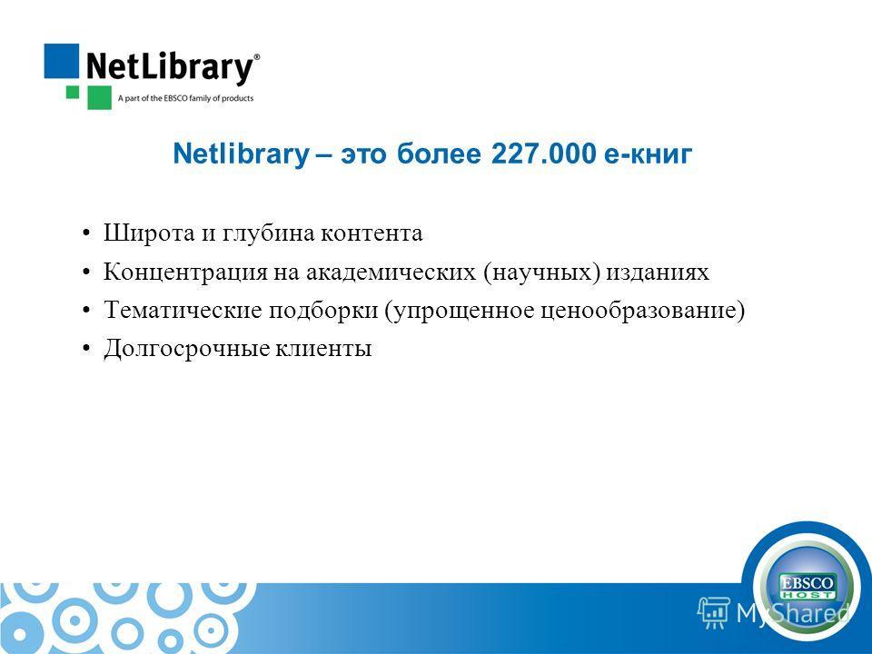 Netlibrary – это более 227.000 e-книг Широта и глубина контента Концентрация на академических (научных) изданиях Тематические подборки (упрощенное ценообразование) Долгосрочные клиенты