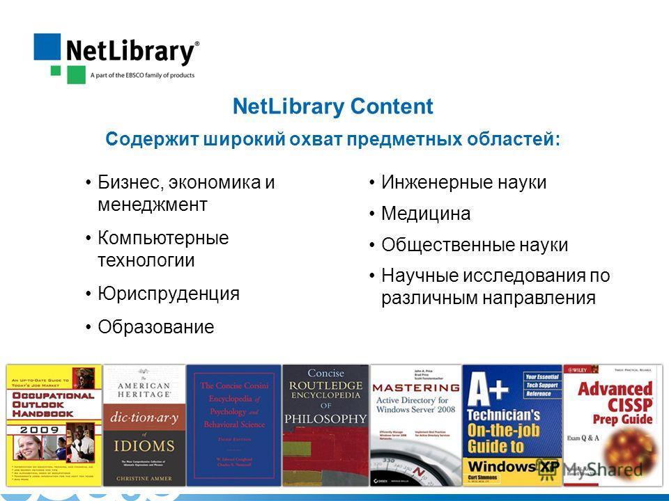NetLibrary Content Cодержит широкий охват предметных областей: Бизнес, экономика и менеджмент Компьютерные технологии Юриспруденция Образование Инженерные науки Медицина Общественные науки Научные исследования по различным направления