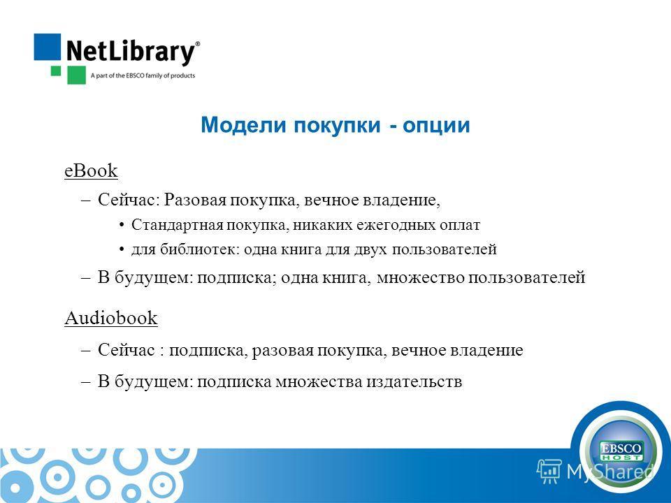 Модели покупки - опции eBook –Сейчас: Разовая покупка, вечное владение, Стандартная покупка, никаких ежегодных оплат для библиотек: одна книга для двух пользователей –В будущем: подписка; одна книга, множество пользователей Audiobook –Сейчас : подпис