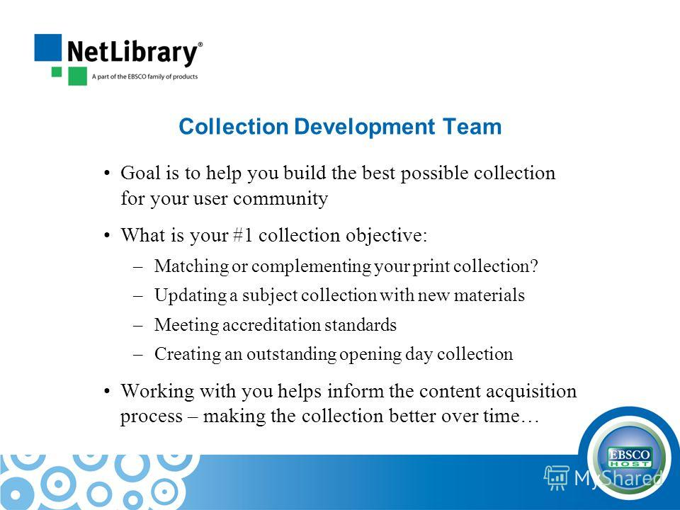 Collection Development Team Goal is to help you build the best possible collection for your user community What is your #1 collection objective: –Matching or complementing your print collection? –Updating a subject collection with new materials –Meet