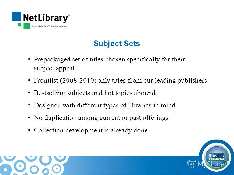 Subject Sets Prepackaged set of titles chosen specifically for their subject appeal Frontlist (2008-2010) only titles from our leading publishers Bestselling subjects and hot topics abound Designed with different types of libraries in mind No duplica