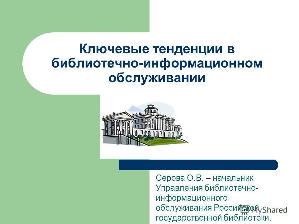 Ключевые тенденции в библиотечно-информационном обслуживании Серова О.В. – начальник Управления библиотечно- информационного обслуживания Российской государственной библиотеки.
