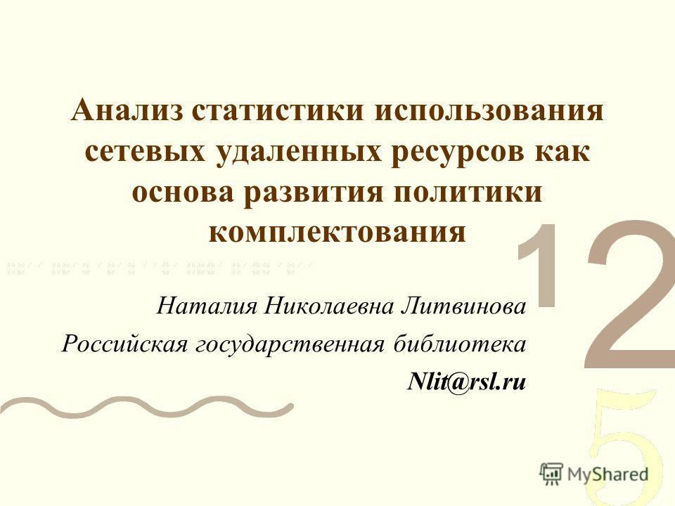 Анализ статистики использования сетевых удаленных ресурсов как основа развития политики комплектования Наталия Николаевна Литвинова Российская государственная библиотека Nlit@rsl.ru