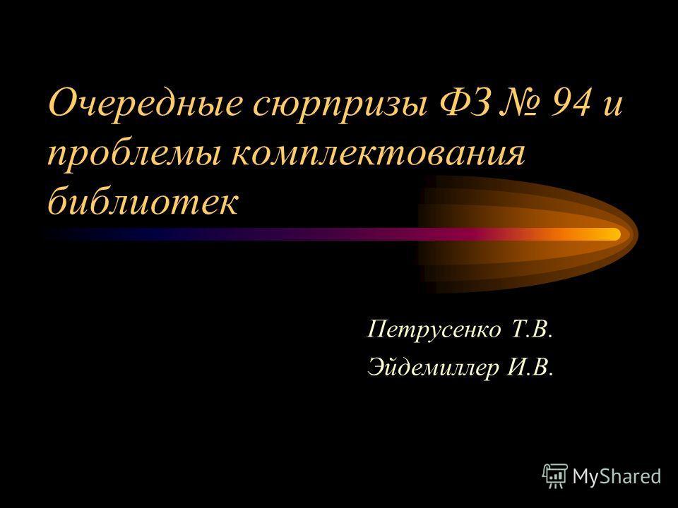 Очередные сюрпризы ФЗ 94 и проблемы комплектования библиотек Петрусенко Т.В. Эйдемиллер И.В.