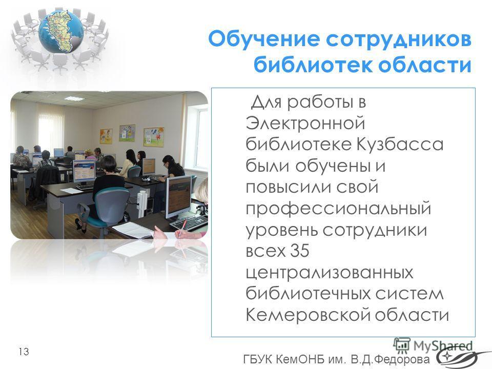 Для работы в Электронной библиотеке Кузбасса были обучены и повысили свой профессиональный уровень сотрудники всех 35 централизованных библиотечных систем Кемеровской области ГБУК КемОНБ им. В.Д.Федорова 13 Обучение сотрудников библиотек области