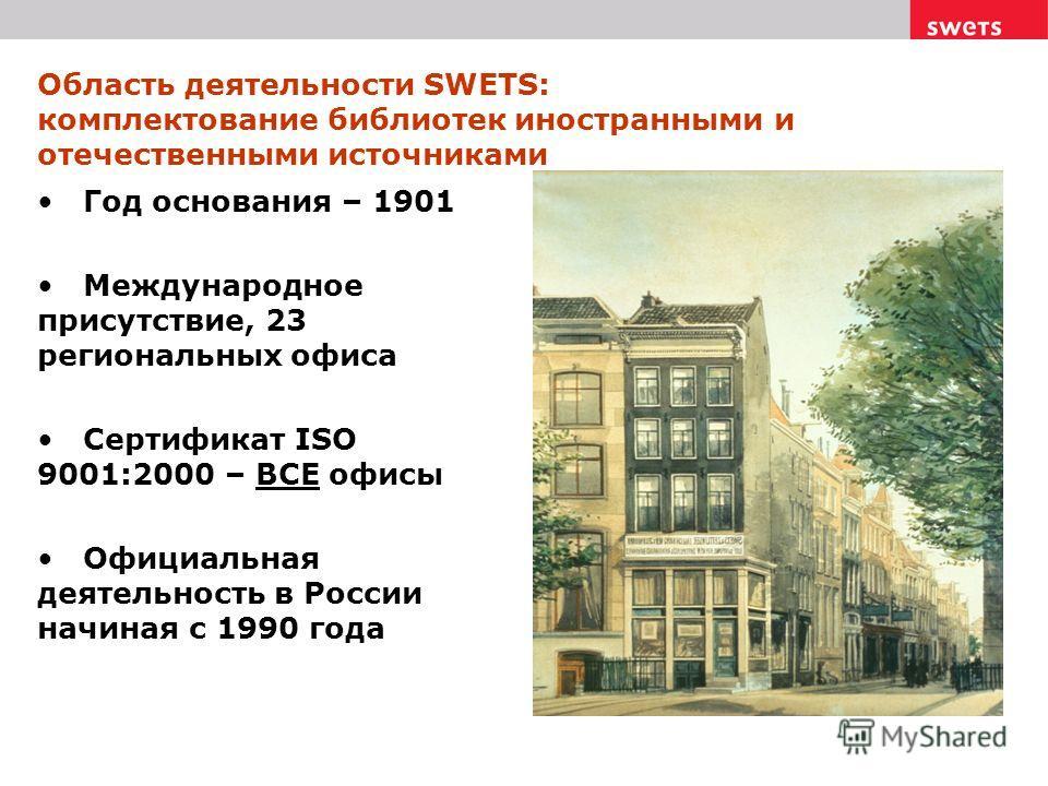 Область деятельности SWETS: комплектование библиотек иностранными и отечественными источниками Год основания – 1901 Международное присутствие, 23 региональных офиса Сертификат ISO 9001:2000 – ВСЕ офисы Официальная деятельность в России начиная с 1990
