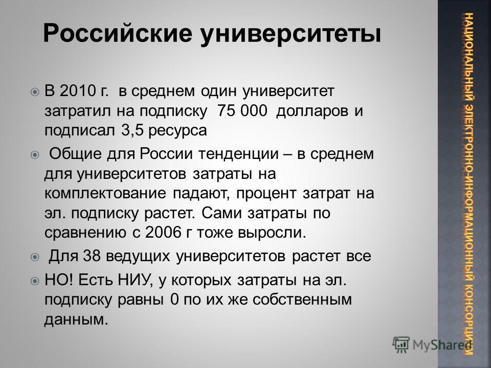 В 2010 г. в среднем один университет затратил на подписку 75 000 долларов и подписал 3,5 ресурса Общие для России тенденции – в среднем для университетов затраты на комплектование падают, процент затрат на эл. подписку растет. Сами затраты по сравнен