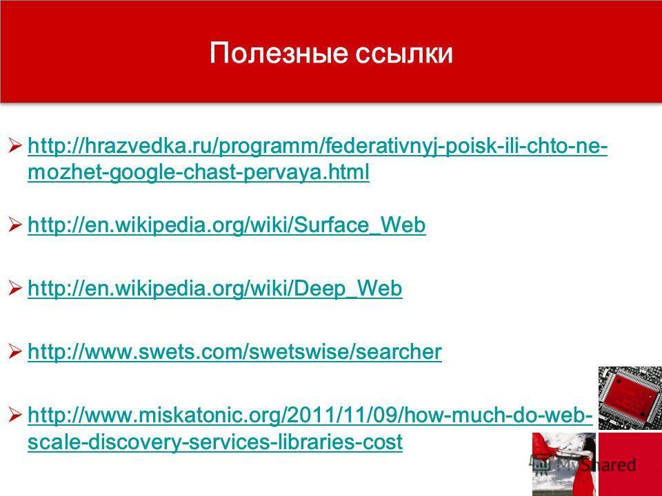 http://hrazvedka.ru/programm/federativnyj-poisk-ili-chto-ne- mozhet-google-chast-pervaya.html http://hrazvedka.ru/programm/federativnyj-poisk-ili-chto-ne- mozhet-google-chast-pervaya.html http://en.wikipedia.org/wiki/Surface_Web http://en.wikipedia.o
