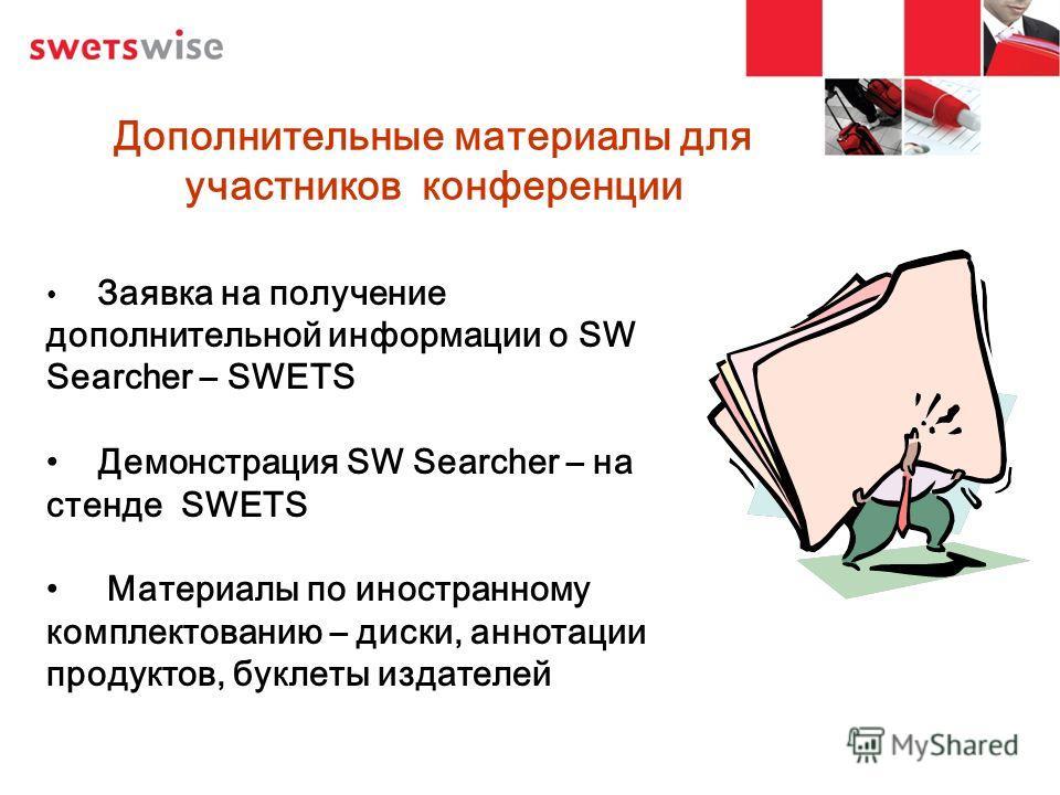 Дополнительные материалы для участников конференции Заявка на получение дополнительной информации о SW Searcher – SWETS Демонстрация SW Searcher – на стенде SWETS Материалы по иностранному комплектованию – диски, аннотации продуктов, буклеты издателе