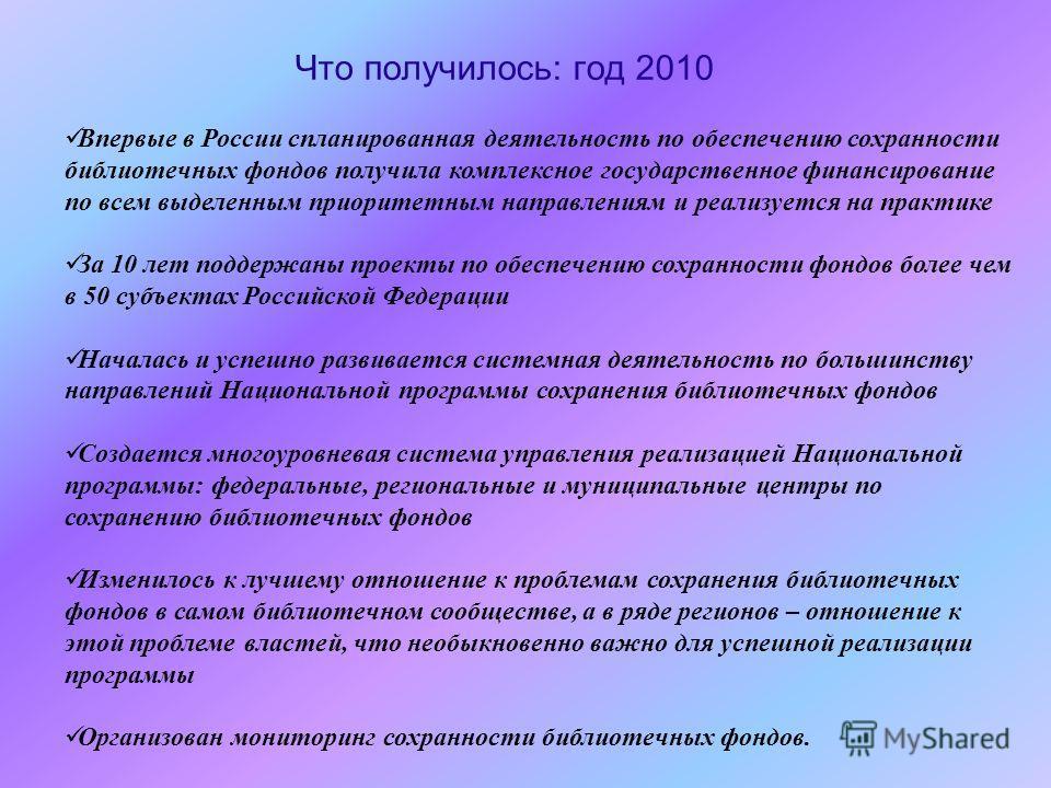 Впервые в России спланированная деятельность по обеспечению сохранности библиотечных фондов получила комплексное государственное финансирование по всем выделенным приоритетным направлениям и реализуется на практике За 10 лет поддержаны проекты по обе