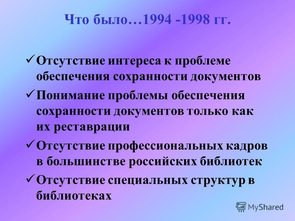 Что было…1994 -1998 гг. Отсутствие интереса к проблеме обеспечения сохранности документов Понимание проблемы обеспечения сохранности документов только как их реставрации Отсутствие профессиональных кадров в большинстве российских библиотек Отсутствие