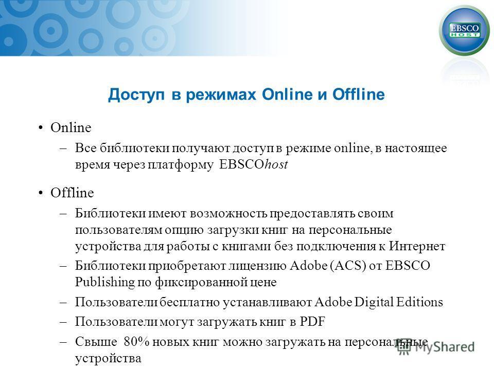 Доступ в режимах Online и Offline Online –Все библиотеки получают доступ в режиме online, в настоящее время через платформу EBSCOhost Offline –Библиотеки имеют возможность предоставлять своим пользователям опцию загрузки книг на персональные устройст