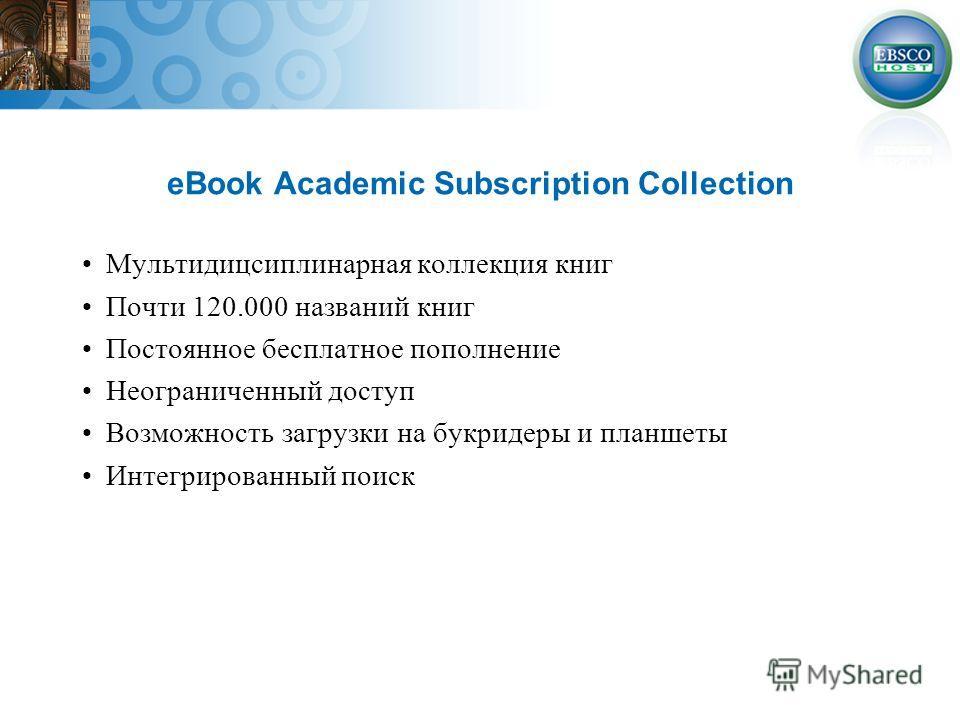 eBook Academic Subscription Collection Мультидицсиплинарная коллекция книг Почти 120.000 названий книг Постоянное бесплатное пополнение Неограниченный доступ Возможность загрузки на букридеры и планшеты Интегрированный поиск