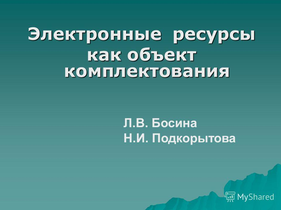 Электронные ресурсы как объект комплектования Л.В. Босина Н.И. Подкорытова
