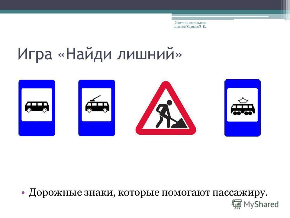 Игра «Найди лишний» Дорожные знаки, которые помогают пешеходу. Учитель начальных классов Катаева Е. В.