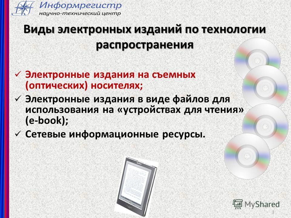 3 Виды электронных изданий по технологии распространения Электронные издания на съемных (оптических) носителях; Электронные издания в виде файлов для использования на «устройствах для чтения» (e-book); Сетевые информационные ресурсы.