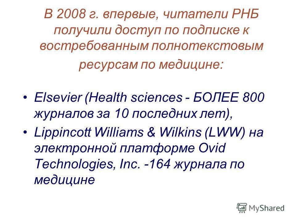В 2008 г. впервые, читатели РНБ получили доступ по подписке к востребованным полнотекстовым ресурсам по медицине: Elsevier (Health sciences - БОЛЕЕ 800 журналов за 10 последних лет), Lippincott Williams & Wilkins (LWW) на электронной платформе Ovid T