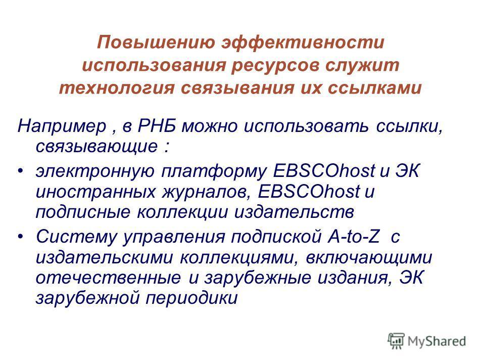 Повышению эффективности использования ресурсов служит технология связывания их ссылками Например, в РНБ можно использовать ссылки, связывающие : электронную платформу EBSCOhost и ЭК иностранных журналов, EBSCOhost и подписные коллекции издательств Си