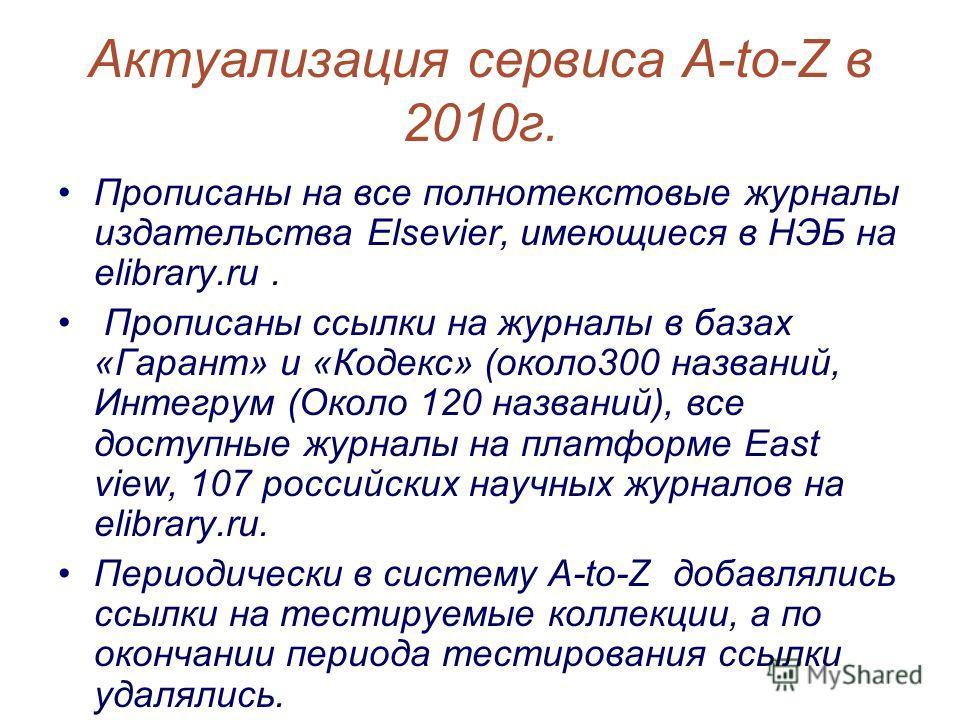 Актуализация сервиса A-to-Z в 2010г. Прописаны на все полнотекстовые журналы издательства Elsevier, имеющиеся в НЭБ на elibrary.ru. Прописаны ссылки на журналы в базах «Гарант» и «Кодекс» (около300 названий, Интегрум (Около 120 названий), все доступн