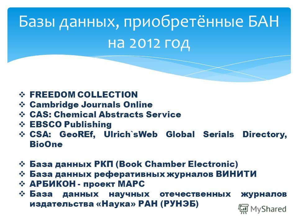 Базы данных, приобретённые БАН на 2012 год FREEDOM COLLECTION Cambridge Journals Online CAS: Chemical Abstracts Service EBSCO Publishing CSA: GeoREf, Ulrich`sWeb Global Serials Directory, BioOne База данных РКП (Book Chamber Electronic) База данных р