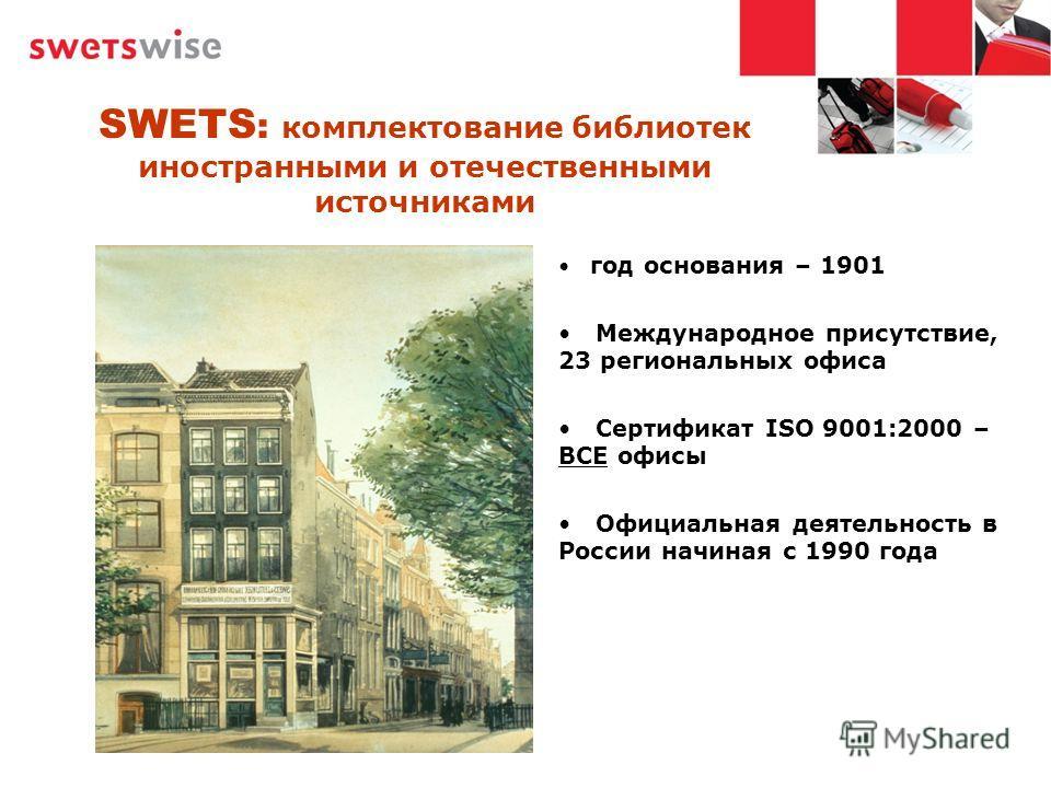 SWETS : комплектование библиотек иностранными и отечественными источниками год основания – 1901 Международное присутствие, 23 региональных офиса Сертификат ISO 9001:2000 – ВСЕ офисы Официальная деятельность в России начиная с 1990 года