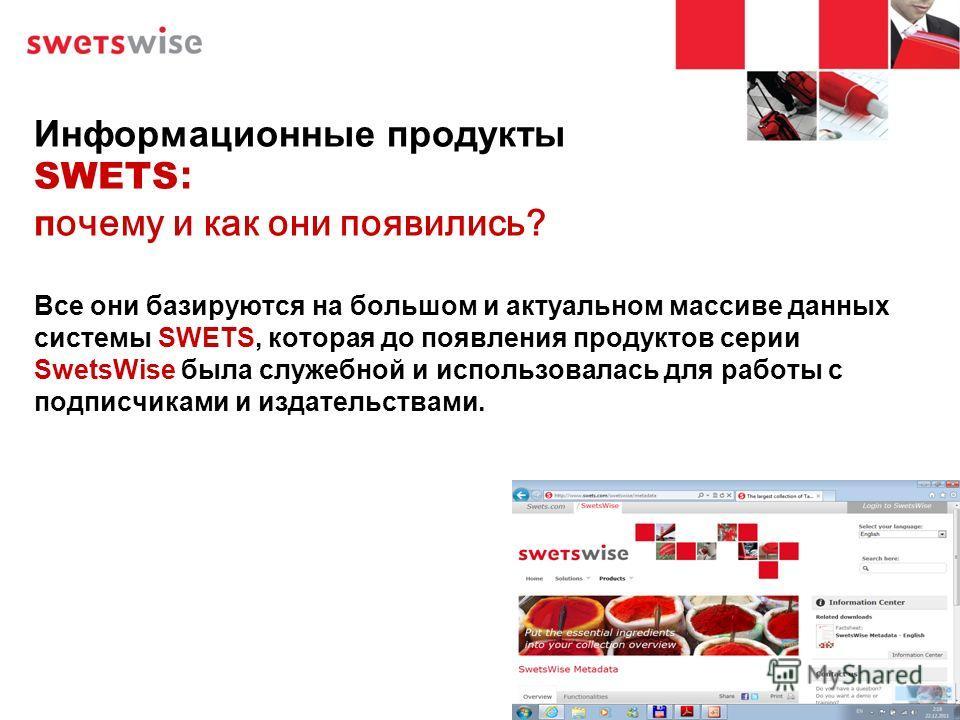 Информационные продукты SWETS : почему и как они появились? Все они базируются на большом и актуальном массиве данных системы SWETS, которая до появления продуктов серии SwetsWise была служебной и использовалась для работы с подписчиками и издательст