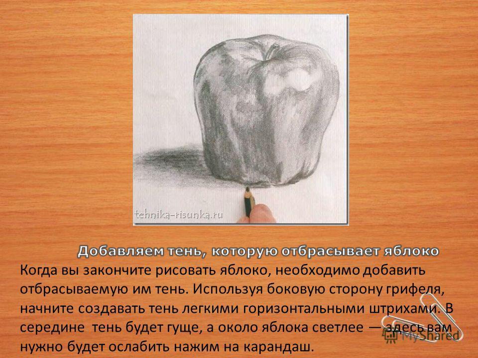 Когда вы закончите рисовать яблоко, необходимо добавить отбрасываемую им тень. Используя боковую сторону грифеля, начните создавать тень легкими горизонтальными штрихами. В середине тень будет гуще, а около яблока светлее здесь вам нужно будет ослаби