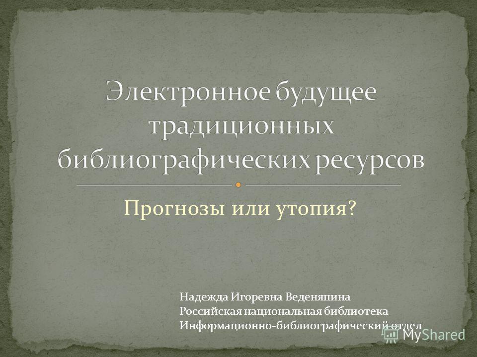 Прогнозы или утопия? Надежда Игоревна Веденяпина Российская национальная библиотека Информационно-библиографический отдел