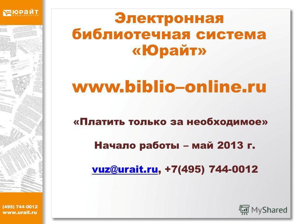 Электронная библиотечная система «Юрайт» www.biblio–online.ru «Платить только за необходимое» Начало работы – май 2013 г. vuz@urait.ruvuz@urait.ru, +7(495) 744-0012