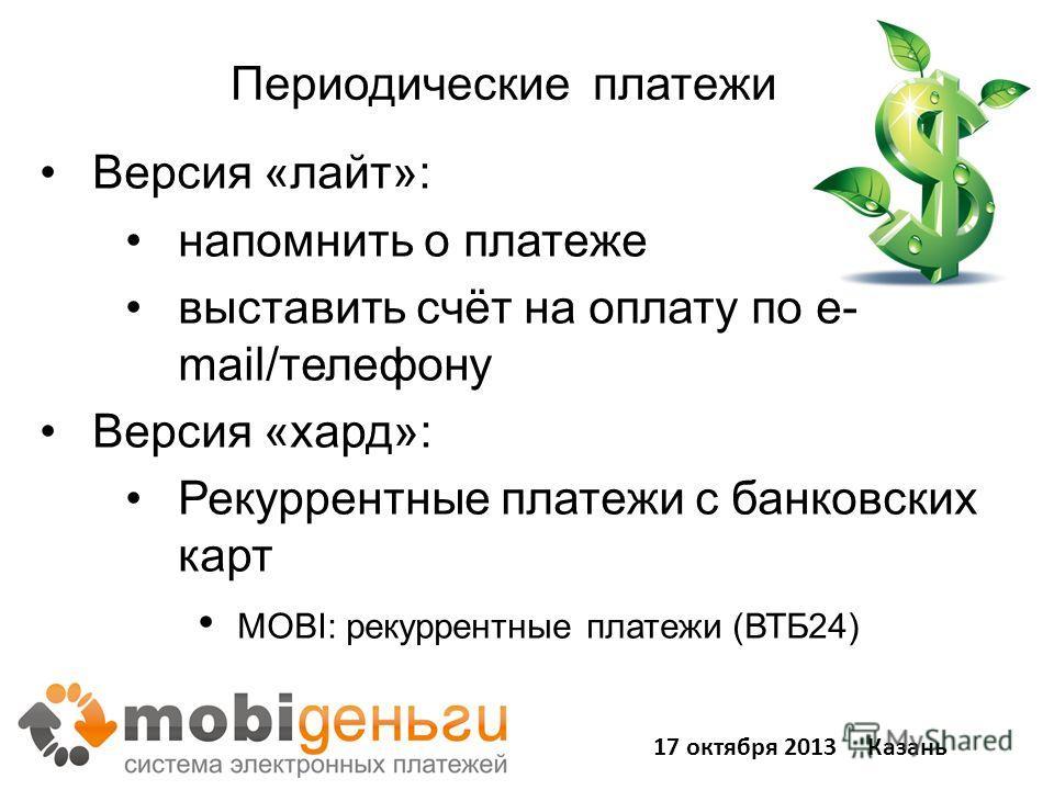 Периодические платежи ы Версия «лайт»: напомнить о платеже выставить счёт на оплату по e- mail/телефону Версия «хард»: Рекуррентные платежи с банковских карт MOBI: рекуррентные платежи (ВТБ24) 17 октября 2013 Казань