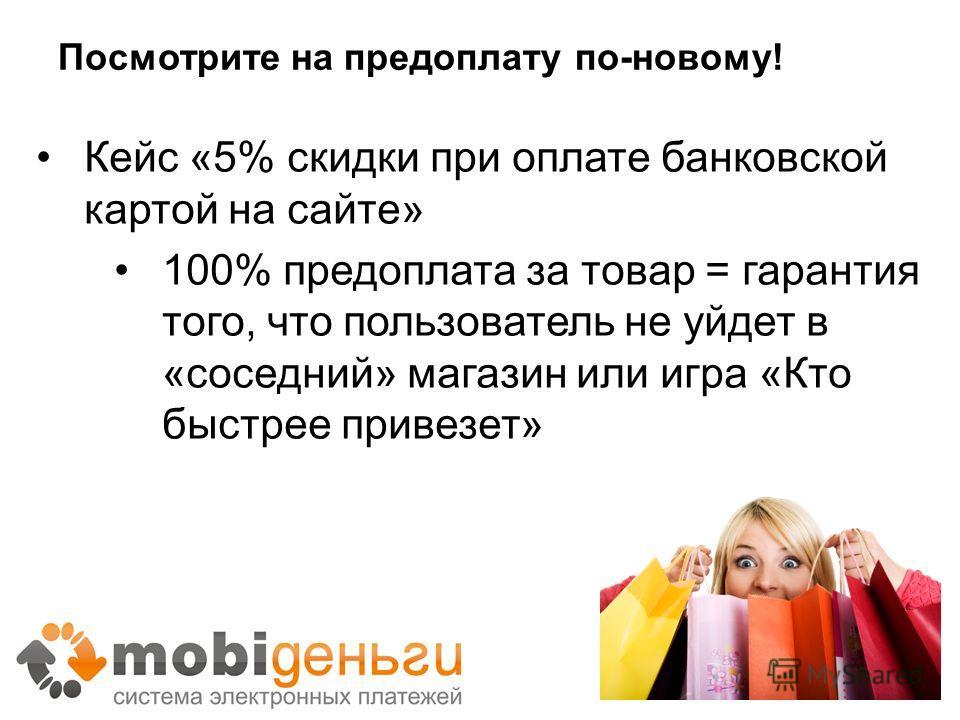 Посмотрите на предоплату по-новому! Кейс «5% скидки при оплате банковской картой на сайте» 100% предоплата за товар = гарантия того, что пользователь не уйдет в «соседний» магазин или игра «Кто быстрее привезет»