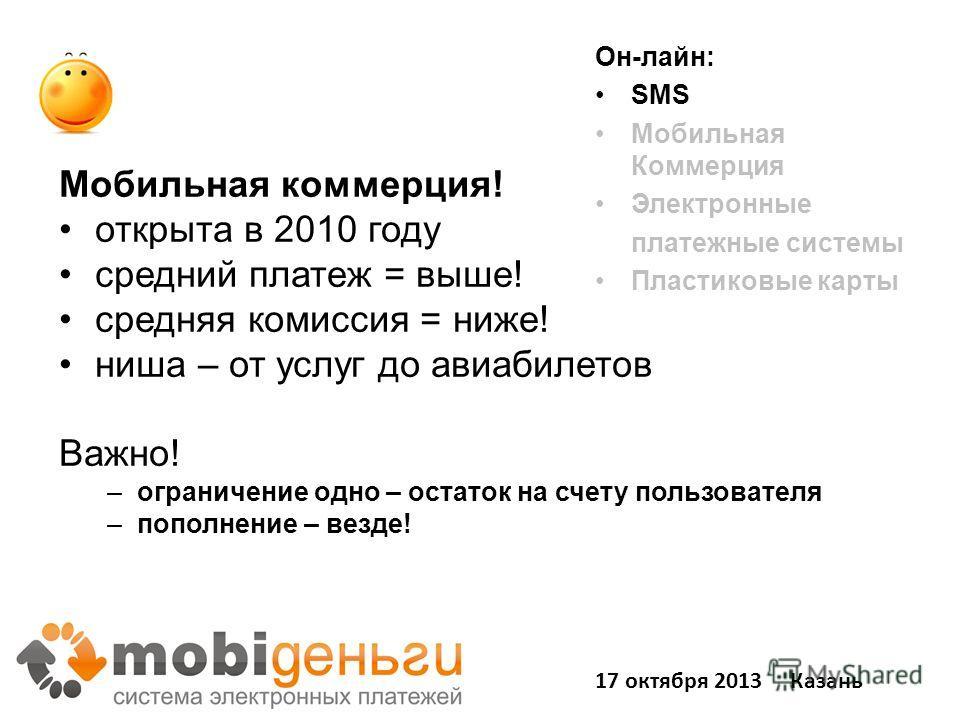Мобильная коммерция! открыта в 2010 году средний платеж = выше! средняя комиссия = ниже! ниша – от услуг до авиабилетов Важно! –ограничение одно – остаток на счету пользователя –пополнение – везде! Он-лайн: SMS Мобильная Коммерция Электронные платежн