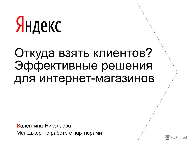 Валентина Николаева Менеджер по работе с партнерами Откуда взять клиентов? Эффективные решения для интернет-магазинов