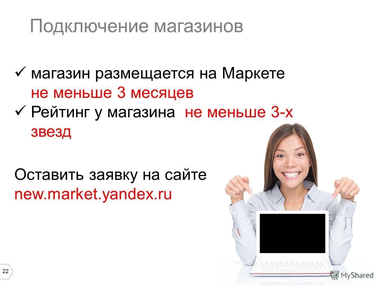 22 Подключение магазинов магазин размещается на Маркете не меньше 3 месяцев Рейтинг у магазина не меньше 3-х звезд Оставить заявку на сайте new.market.yandex.ru