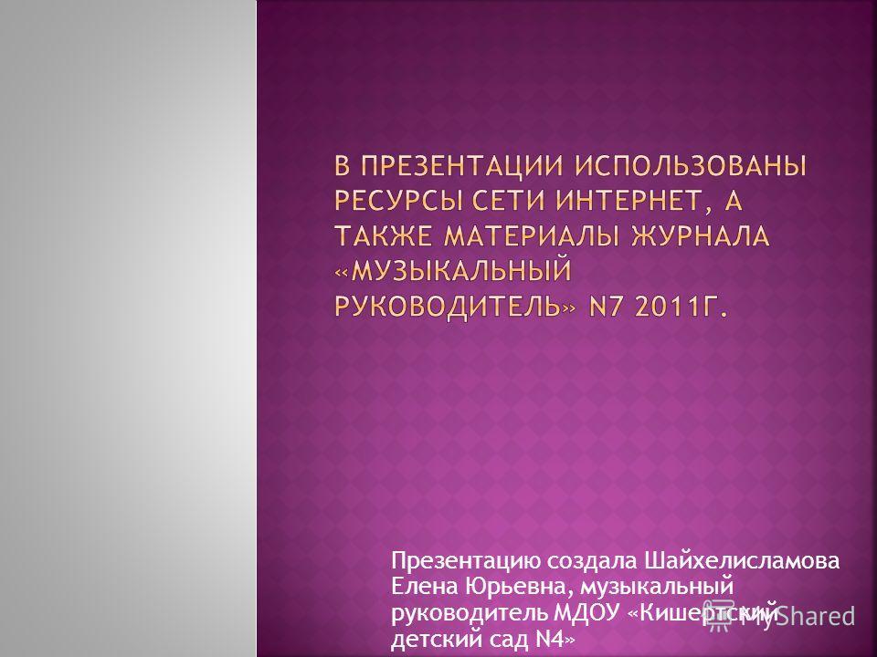 Презентацию создала Шайхелисламова Елена Юрьевна, музыкальный руководитель МДОУ «Кишертский детский сад N4»